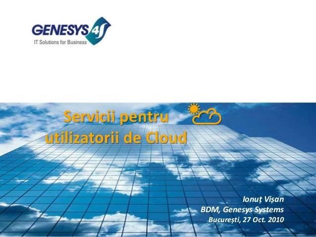 Servicii pentru utilizatorii de Cloud ☁☀ Ionuț Vișan BDM, Genesys Systems București, 27 Oct. 2010