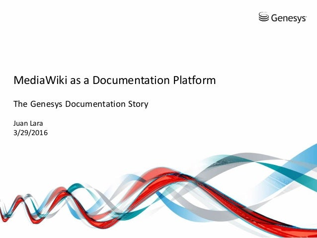 MediaWiki as a Documentation Platform The Genesys Documentation Story Juan Lara 3/29/2016