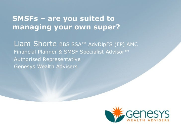 SMSFs – are you suited tomanaging your own super?Liam Shorte      BBS SSA™ AdvDipFS (FP) AMCFinancial Planner & SMSF Speci...