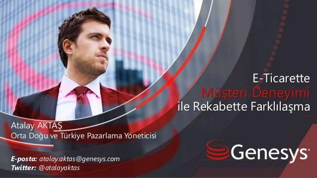 E-Ticarette Müşteri Deneyimi ile Rekabette Farklılaşma E-posta: atalay.aktas@genesys.com Twitter: @atalayaktas Atalay AKTA...