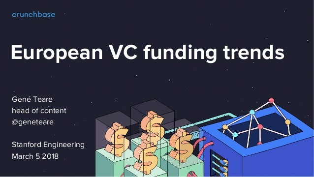 European VC funding trends Gen� Teare head of content @geneteare Stanford Engineering March 5 2018
