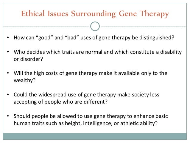 moral and ethical issues in gene therapy essay To combat issues such as these, four levels of moral reasoning were established by kitchener (1984), these included: personal intuition, ethical guidelines established by professional organisations, ethical principles and general theories of moral action.