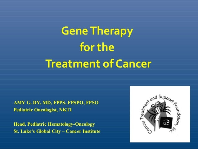 GeneTherapy for the Treatment of Cancer AMY G. DY, MD, FPPS, FPSPO, FPSO Pediatric Oncologist, NKTI Head, Pediatric Hemato...