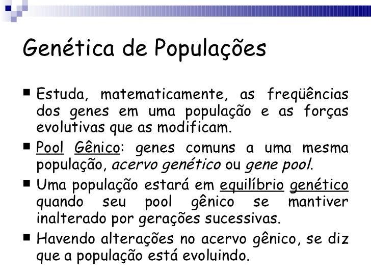 Genética de Populações <ul><li>Estuda, matematicamente, as freqüências dos genes em uma população e as forças evolutivas q...