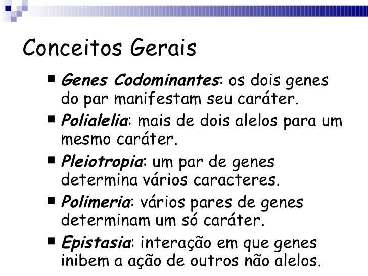 Conceitos Gerais <ul><li>Genes Codominantes : os dois genes do par manifestam seu caráter. </li></ul><ul><li>Polialelia : ...