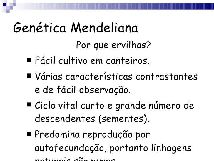 Genética Mendeliana <ul><li>Por que ervilhas? </li></ul><ul><li>Fácil cultivo em canteiros. </li></ul><ul><li>Várias carac...