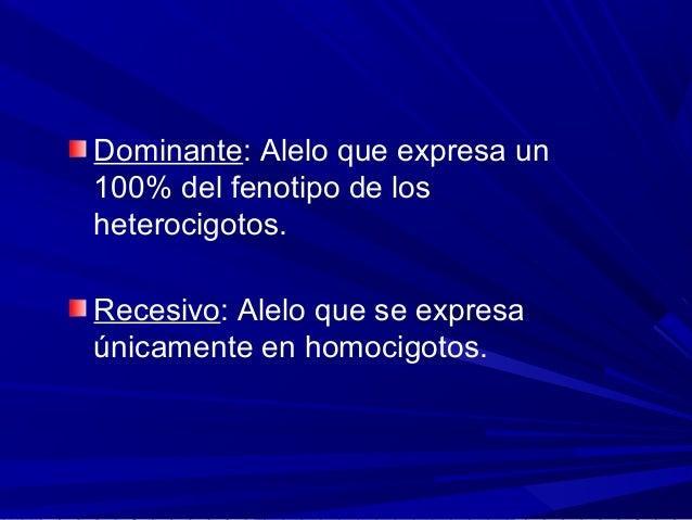 Dominante: Alelo que expresa un 100% del fenotipo de los heterocigotos. Recesivo: Alelo que se expresa únicamente en homoc...