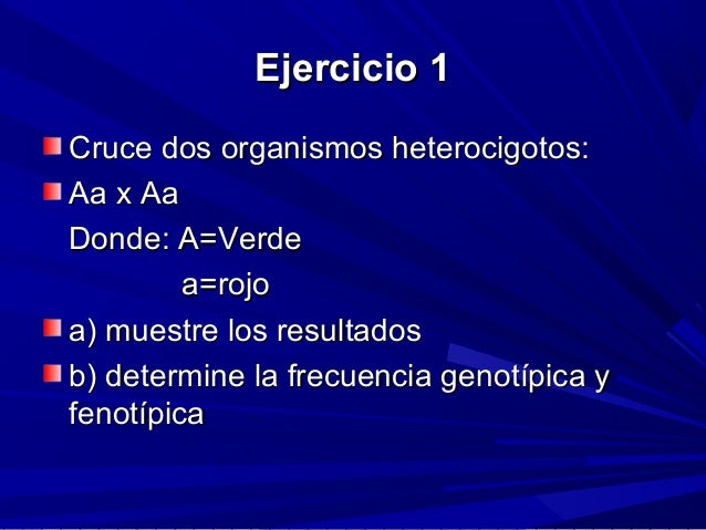 Ejercicio 1Ejercicio 1 Cruce dos organismos heterocigotos:Cruce dos organismos heterocigotos: Aa x AaAa x Aa Donde: A=Verd...