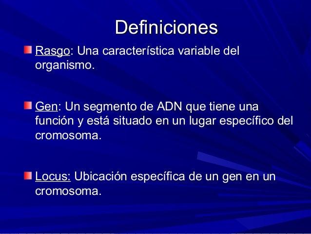 DefinicionesDefiniciones Rasgo: Una característica variable del organismo. Gen: Un segmento de ADN que tiene una función y...