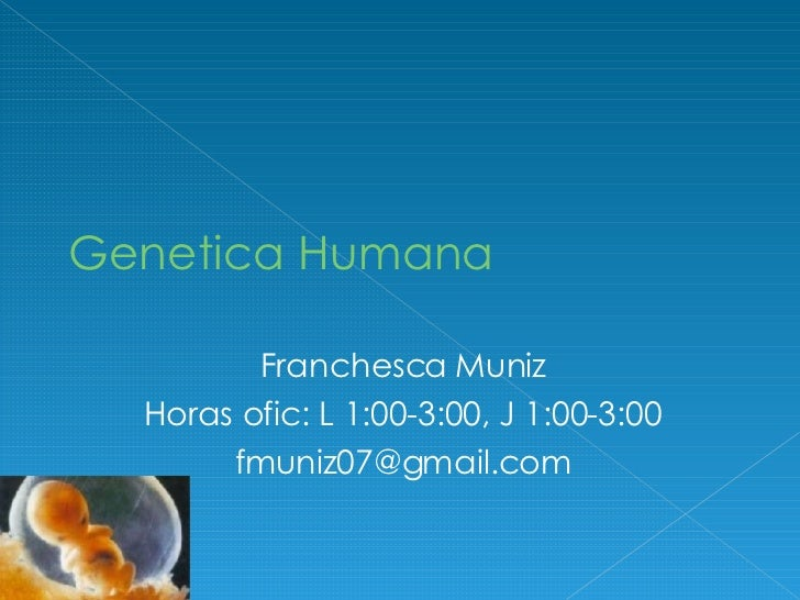 Genetica Humana Franchesca Muniz Horas ofic: L 1:00-3:00, J 1:00-3:00 [email_address]