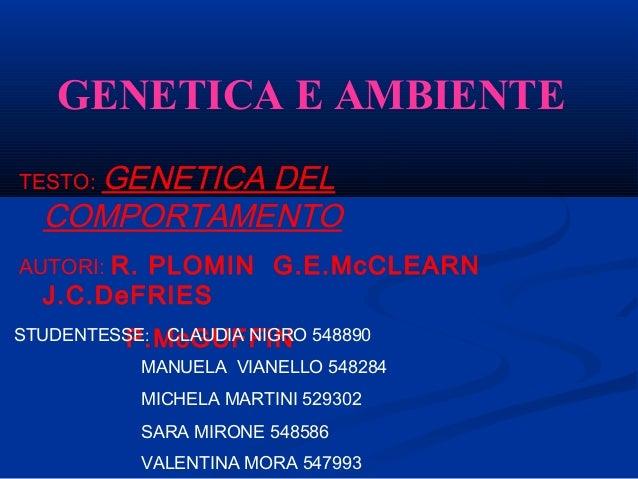 GENETICA E AMBIENTE TESTO: GENETICA DEL COMPORTAMENTO AUTORI: R. PLOMIN G.E.McCLEARN J.C.DeFRIES P.McGUFFINSTUDENTESSE: CL...