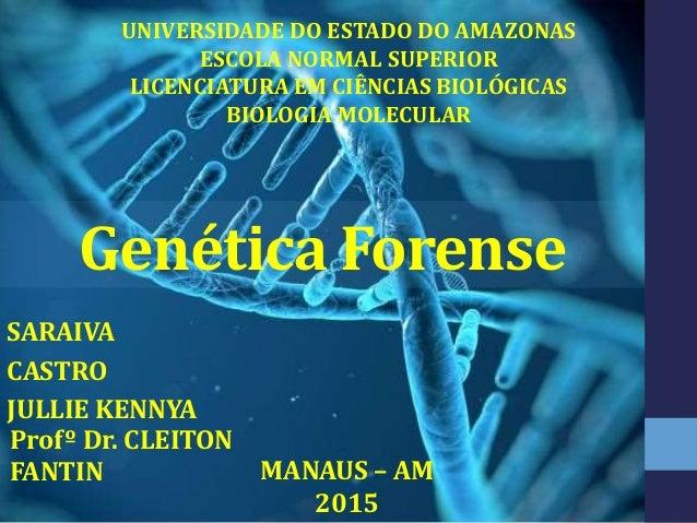 Genética Forense SARAIVA CASTRO JULLIE KENNYA UNIVERSIDADE DO ESTADO DO AMAZONAS ESCOLA NORMAL SUPERIOR LICENCIATURA EM CI...