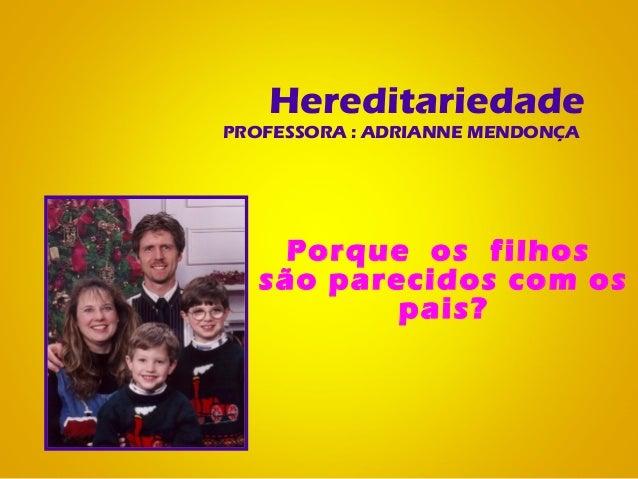HereditariedadePROFESSORA : ADRIANNE MENDONÇAPorque os filhossão parecidos com ospais?