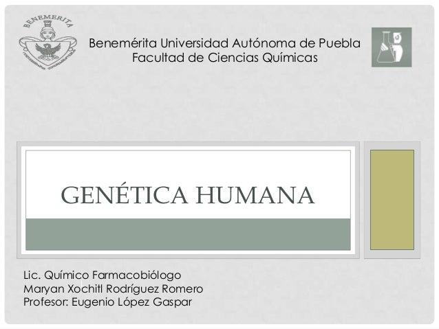 Benemérita Universidad Autónoma de Puebla Facultad de Ciencias Químicas  GENÉTICA HUMANA Lic. Químico Farmacobiólogo L Mar...