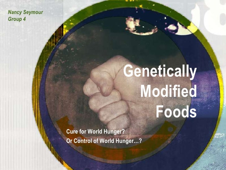 Nancy Seymour<br />Group 4<br />Genetically Modified Foods<br />Cure for World Hunger?<br />Or Control of World Hunger…?<b...