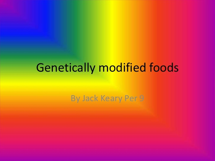 Genetically modified foods<br />By Jack Keary Per 9<br />