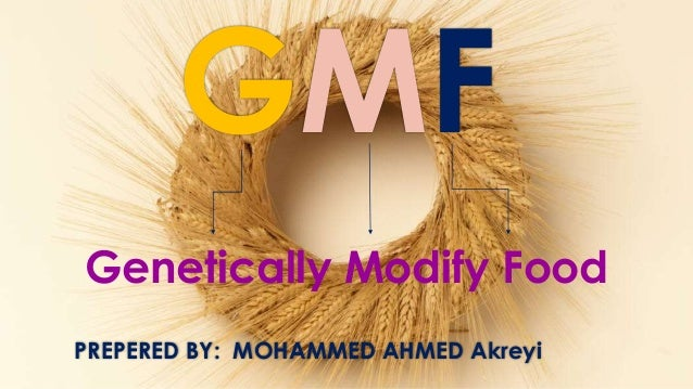 GMF Genetically Modify Food PREPERED BY: MOHAMMED AHMED Akreyi