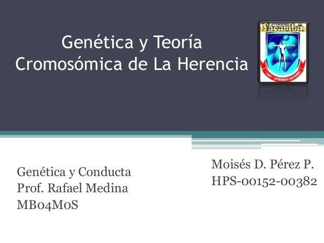 Genética y Teoría Cromosómica de La Herencia Genética y Conducta Prof. Rafael Medina MB04M0S Moisés D. Pérez P. HPS-00152-...