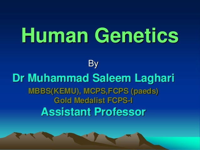Human Genetics By Dr Muhammad Saleem Laghari MBBS(KEMU), MCPS,FCPS (paeds) Gold Medalist FCPS-I Assistant Professor