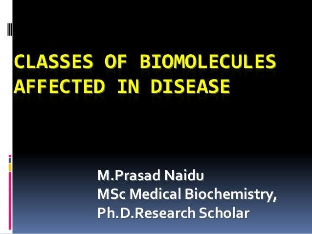CLASSES OF BIOMOLECULES AFFECTED IN DISEASE M.Prasad Naidu MSc Medical Biochemistry, Ph.D.Research Scholar