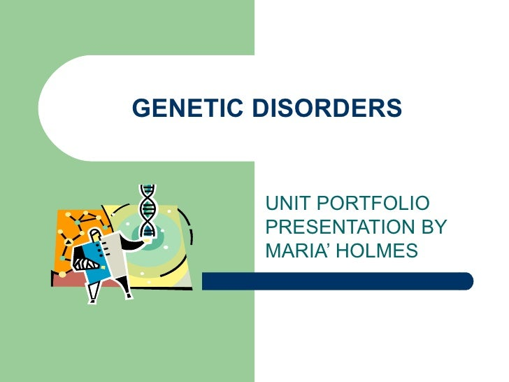 GENETIC DISORDERS UNIT PORTFOLIO PRESENTATION BY MARIA' HOLMES