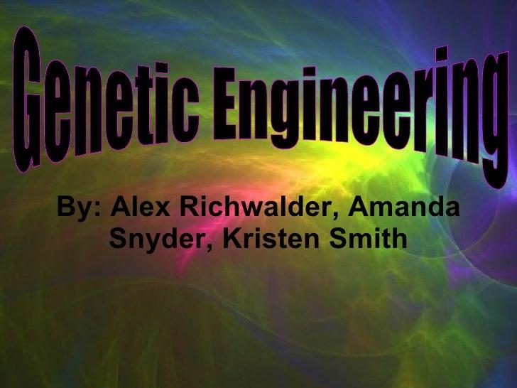 By: Alex Richwalder, Amanda Snyder, Kristen Smith Genetic Engineering