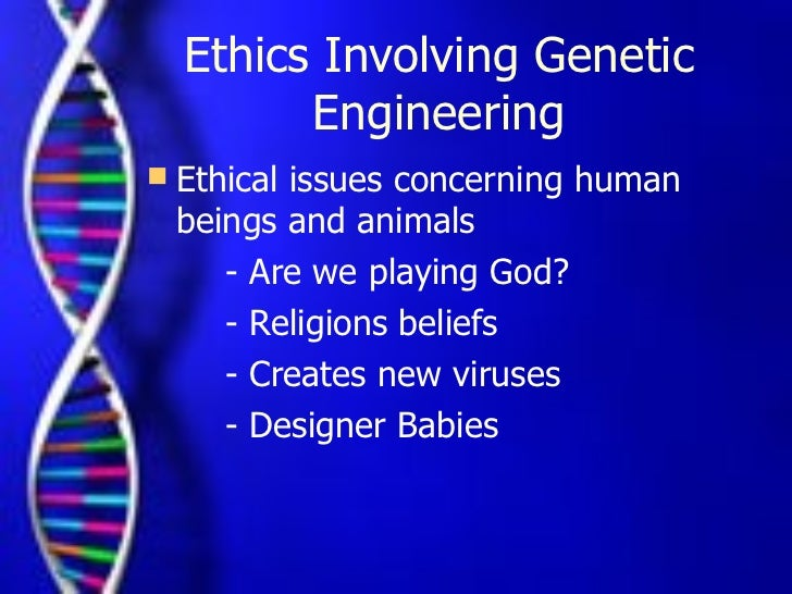 ethics of genetic engineering View ethics-genetic engineering (midterm)docx from debate 3242 at royal institute of management sciences, lahore genetic engineering involves the taking of genes from their normal location in one.