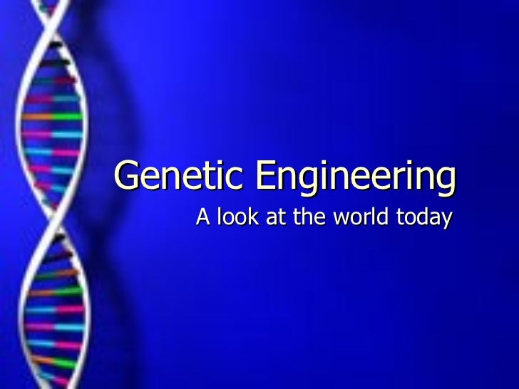 A look at the world today Genetic Engineering