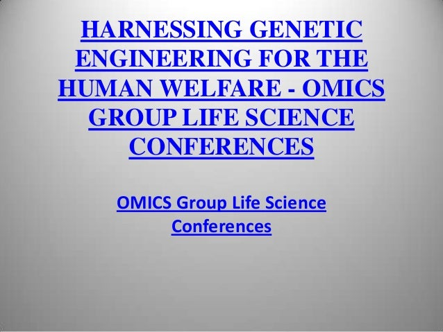 HARNESSING GENETIC ENGINEERING FOR THE HUMAN WELFARE - OMICS GROUP LIFE SCIENCE CONFERENCES OMICS Group Life Science Confe...