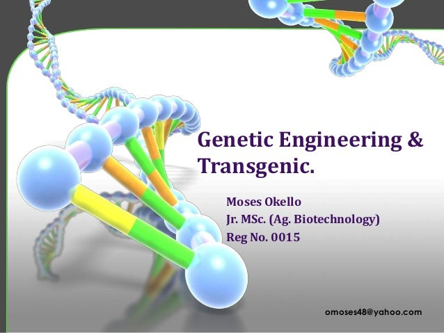 Genetic Engineering & Transgenic. Moses Okello Jr. MSc. (Ag. Biotechnology) Reg No. 0015  omoses48@yahoo.com