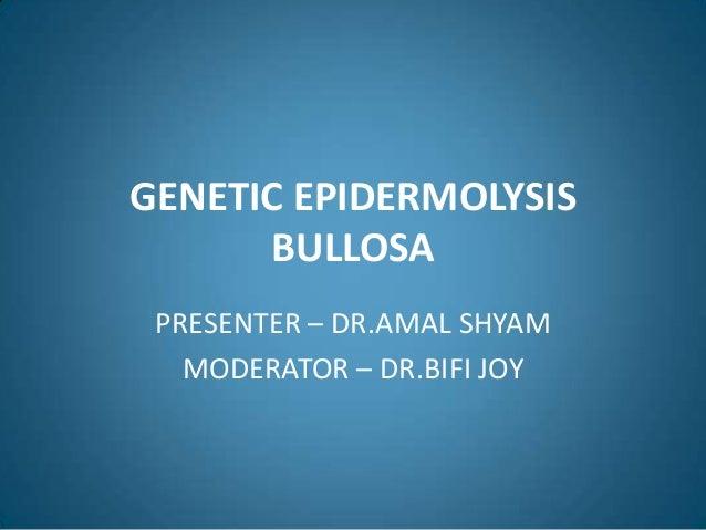 GENETIC EPIDERMOLYSIS      BULLOSA PRESENTER – DR.AMAL SHYAM   MODERATOR – DR.BIFI JOY