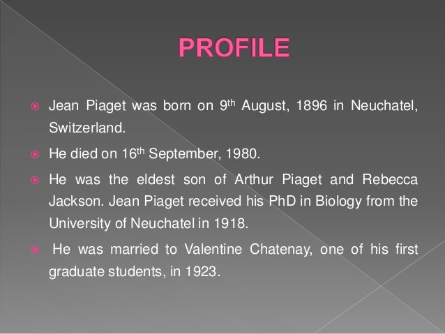  He had three children namely Jacqueline, Lucienne and Laurent. Piaget studied the intellectual development (from infancy...