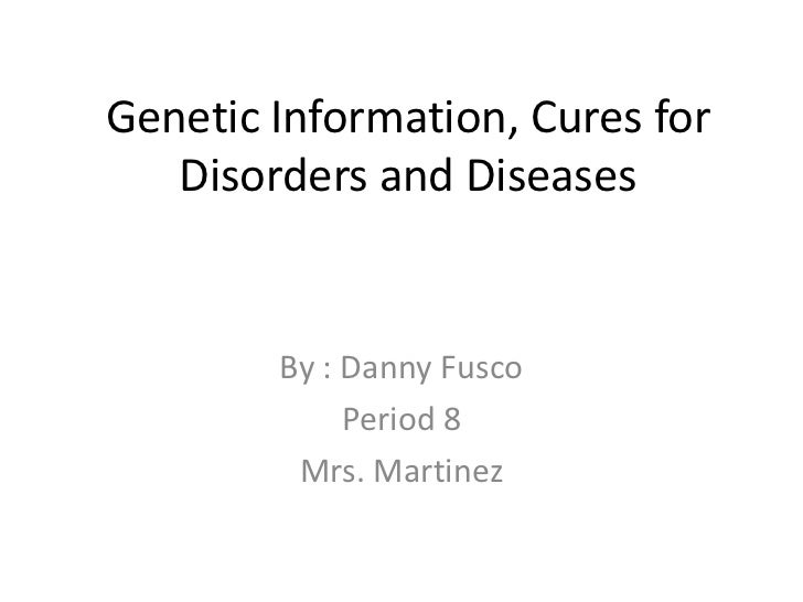 Genetic Information, Cures for Disorders and Diseases  <br />By : Danny Fusco<br />Period 8<br />Mrs. Martinez<br />