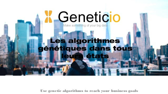 GeneticioMake something of your big data Use genetic algorithms to reach your business goals Les algorithmes génétiques da...