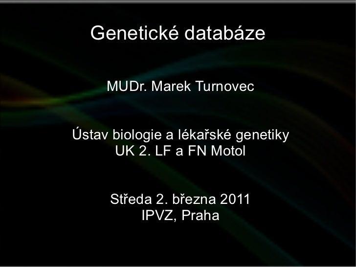 Genetické databáze MUDr. Marek Turnovec Ústav biologie a lékařské genetiky UK 2. LF a FN Motol Středa 2. března 2011 IPVZ,...
