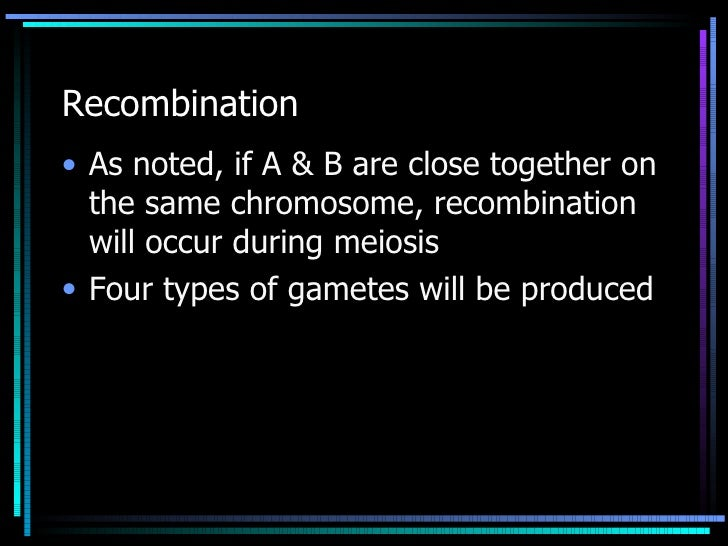 Recombination <ul><li>As noted, if A & B are close together on the same chromosome, recombination will occur during meiosi...