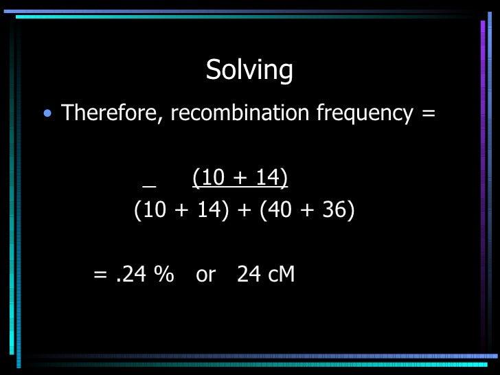 Solving <ul><li>Therefore, recombination frequency = </li></ul><ul><li>  (10 + 14) </li></ul><ul><li>  (10 + 14) + (40 + 3...