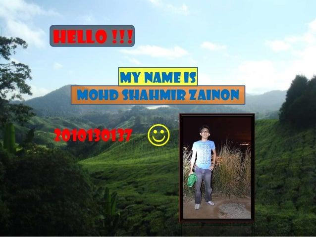 HELLO !!!      MY NAME IS  MOHD SHAHMIR ZAINON2010130137   