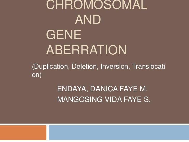 CHROMOSOMAL       AND    GENE    ABERRATION(Duplication, Deletion, Inversion, Translocation)        ENDAYA, DANICA FAYE M....