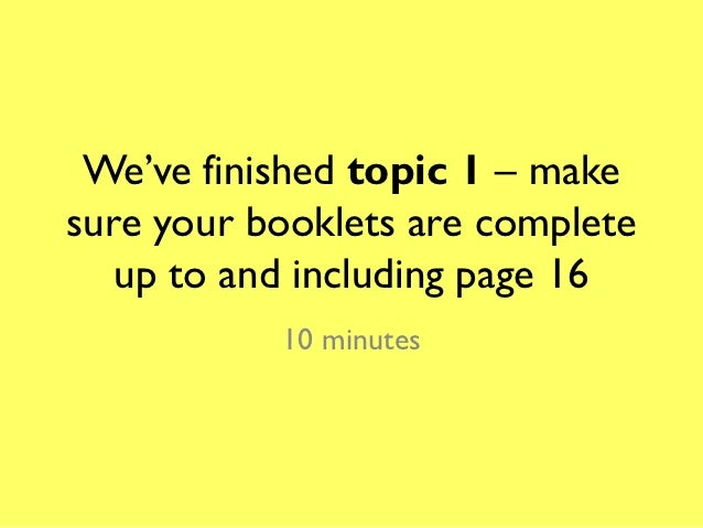 We've finished topic 1 – makesure your booklets are complete   up to and including page 16           10 minutes