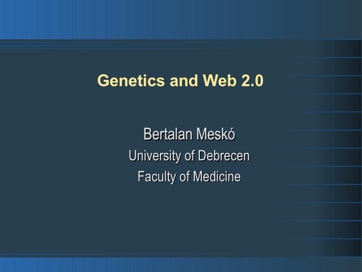 Genetics and Web 2.0 <ul><ul><li>Bertalan Meskó </li></ul></ul><ul><ul><li>University of Debrecen </li></ul></ul><ul><ul><...
