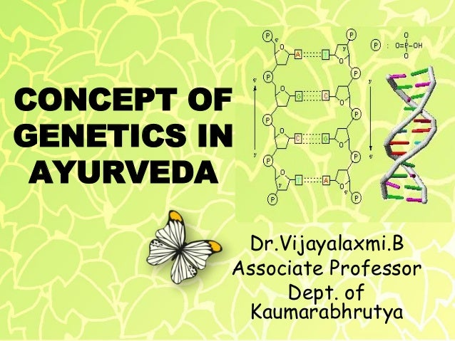 CONCEPT OF GENETICS IN AYURVEDA Dr.Vijayalaxmi.B Associate Professor Dept. of Kaumarabhrutya