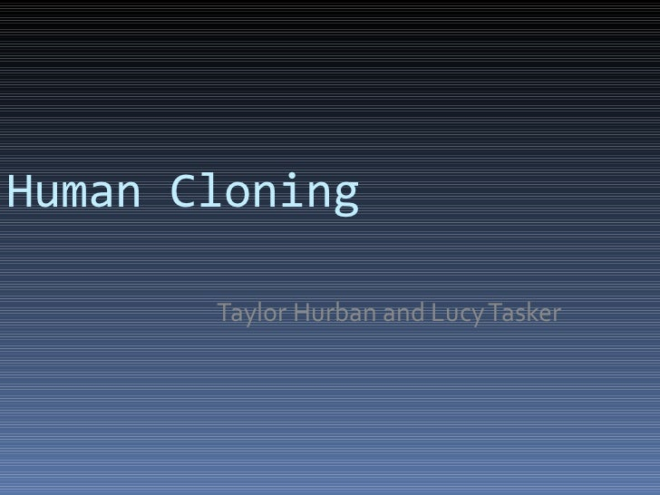 Human Cloning Taylor Hurban and Lucy Tasker