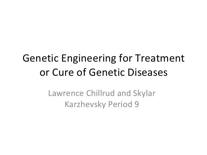 Genetic Engineering for Treatment or Cure of Genetic Diseases Lawrence Chillrud and Skylar Karzhevsky Period 9