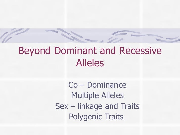 Beyond Dominant and Recessive Alleles Co – Dominance Multiple Alleles Sex – linkage and Traits Polygenic Traits