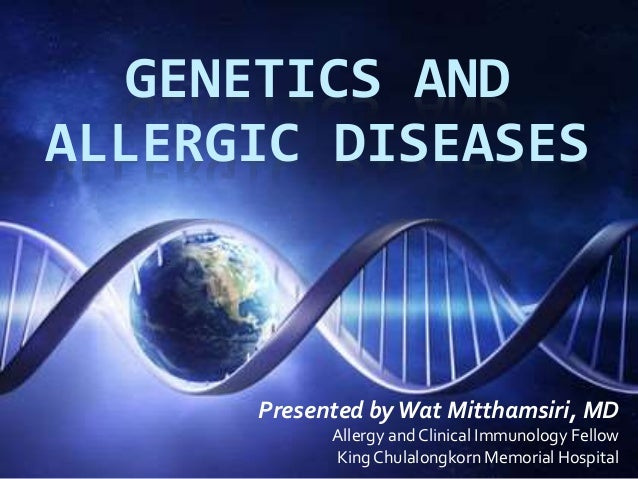GENETICS AND  ALLERGIC DISEASES  Presented by Wat Mitthamsiri, MD  Allergy and Clinical Immunology Fellow  King Chulalongk...