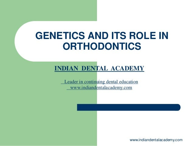 GENETICS AND ITS ROLE IN ORTHODONTICS www.indiandentalacademy.com INDIAN DENTAL ACADEMY Leader in continuing dental educat...