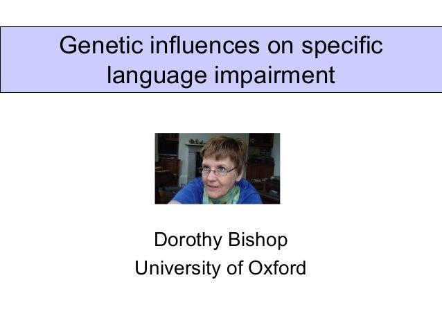 Genetic influences on specific   language impairment        Dorothy Bishop       University of Oxford