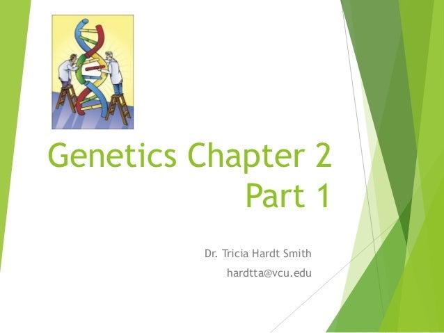 Genetics Chapter 2 Part 1 Dr. Tricia Hardt Smith hardtta@vcu.edu