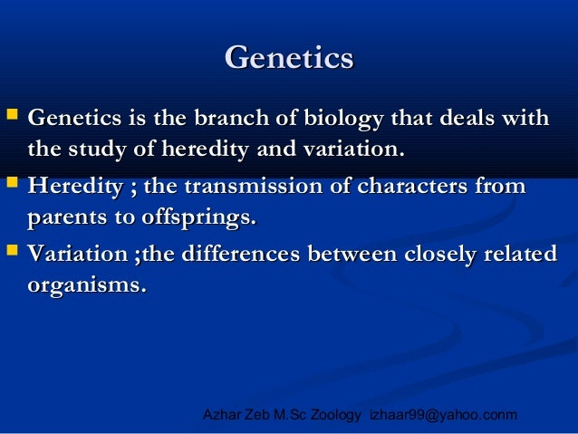 Genetics       Genetics is the branch of biology that deals with the study of heredity and variation. Heredity ; the tr...